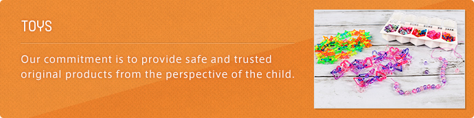 TOYS Our commitment is to provide safe and trusted original products from the perspective of the child.